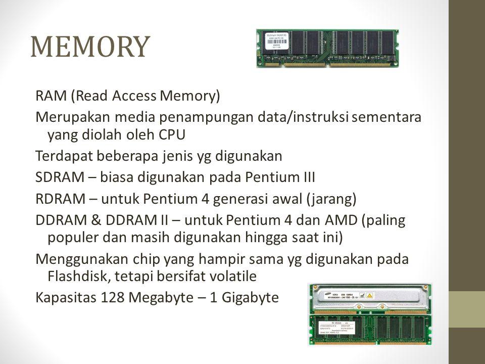MEMORY RAM (Read Access Memory) Merupakan media penampungan data/instruksi sementara yang diolah oleh CPU Terdapat beberapa jenis yg digunakan SDRAM – biasa digunakan pada Pentium III RDRAM – untuk Pentium 4 generasi awal (jarang) DDRAM & DDRAM II – untuk Pentium 4 dan AMD (paling populer dan masih digunakan hingga saat ini) Menggunakan chip yang hampir sama yg digunakan pada Flashdisk, tetapi bersifat volatile Kapasitas 128 Megabyte – 1 Gigabyte