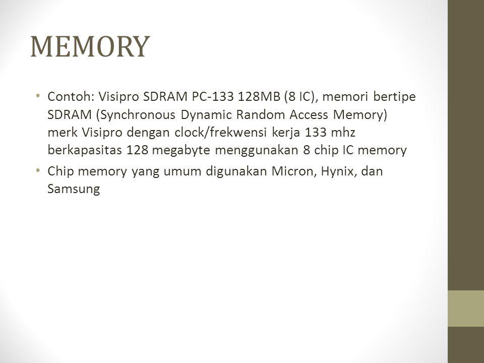 MEMORY • Contoh: Visipro SDRAM PC-133 128MB (8 IC), memori bertipe SDRAM (Synchronous Dynamic Random Access Memory) merk Visipro dengan clock/frekwensi kerja 133 mhz berkapasitas 128 megabyte menggunakan 8 chip IC memory • Chip memory yang umum digunakan Micron, Hynix, dan Samsung