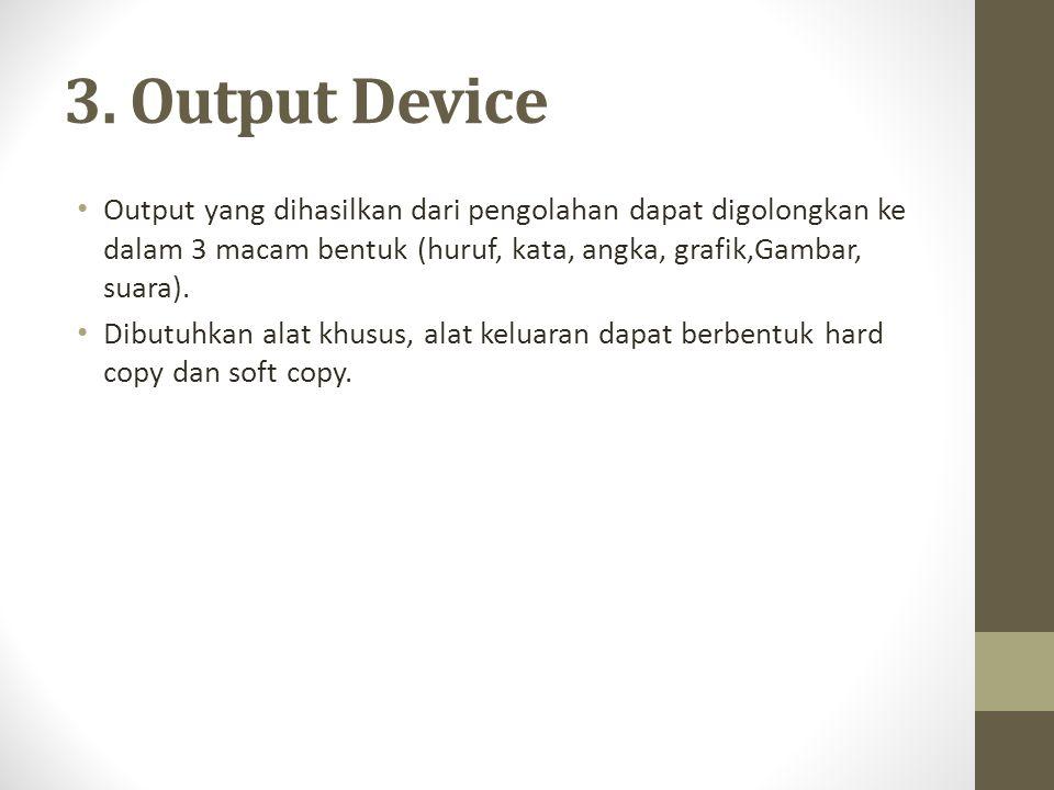 3. Output Device • Output yang dihasilkan dari pengolahan dapat digolongkan ke dalam 3 macam bentuk (huruf, kata, angka, grafik,Gambar, suara). • Dibu