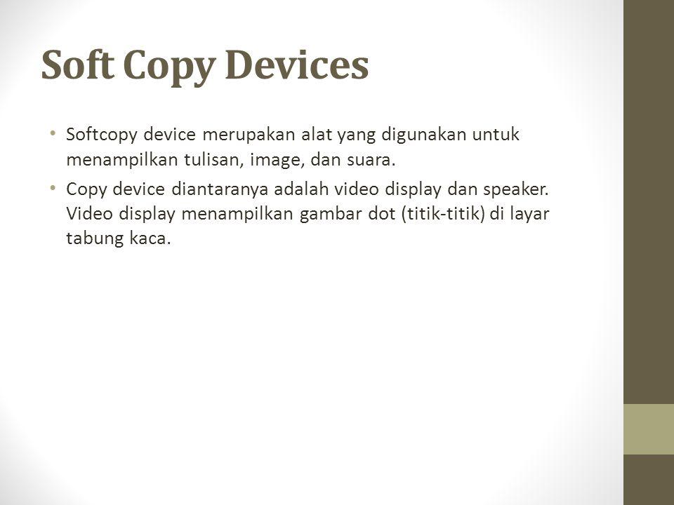 Soft Copy Devices • Softcopy device merupakan alat yang digunakan untuk menampilkan tulisan, image, dan suara. • Copy device diantaranya adalah video