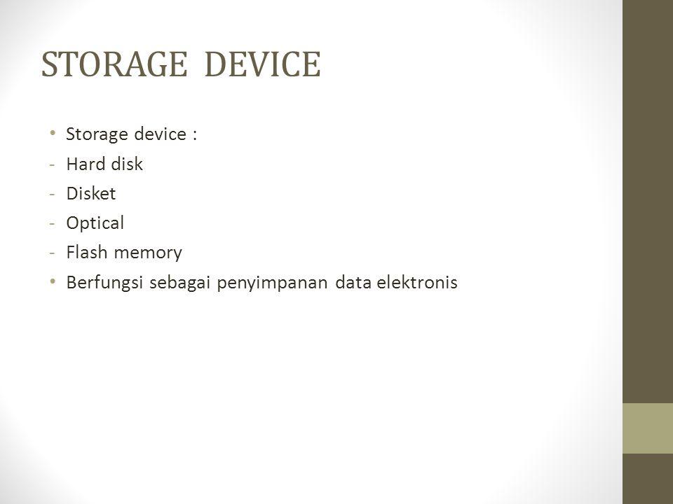 STORAGE DEVICE • Storage device : -Hard disk -Disket -Optical -Flash memory • Berfungsi sebagai penyimpanan data elektronis