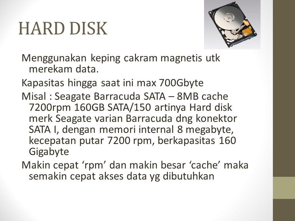 HARD DISK Menggunakan keping cakram magnetis utk merekam data. Kapasitas hingga saat ini max 700Gbyte Misal : Seagate Barracuda SATA – 8MB cache 7200r