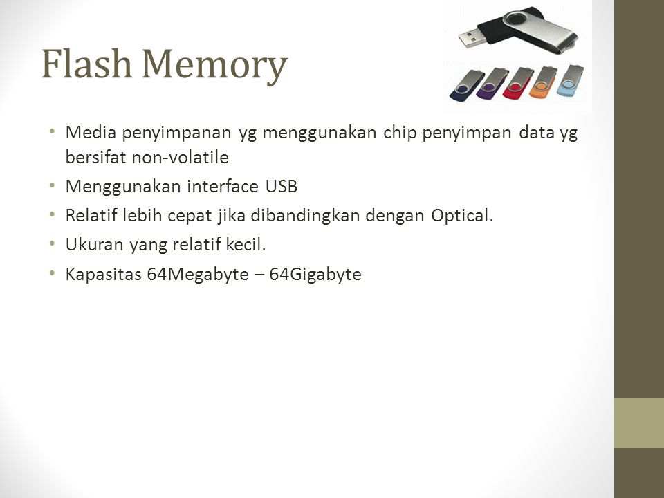 Flash Memory • Media penyimpanan yg menggunakan chip penyimpan data yg bersifat non-volatile • Menggunakan interface USB • Relatif lebih cepat jika di