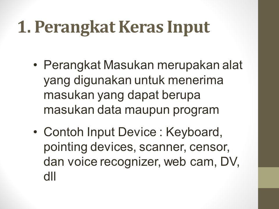 1. Perangkat Keras Input •Perangkat Masukan merupakan alat yang digunakan untuk menerima masukan yang dapat berupa masukan data maupun program •Contoh