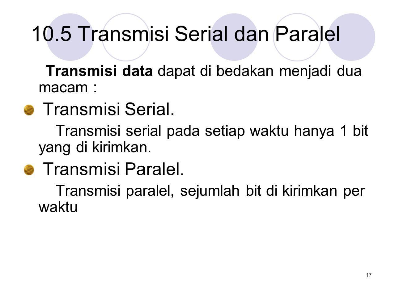 10.5 Transmisi Serial dan Paralel Transmisi data dapat di bedakan menjadi dua macam : Transmisi Serial. Transmisi serial pada setiap waktu hanya 1 bit