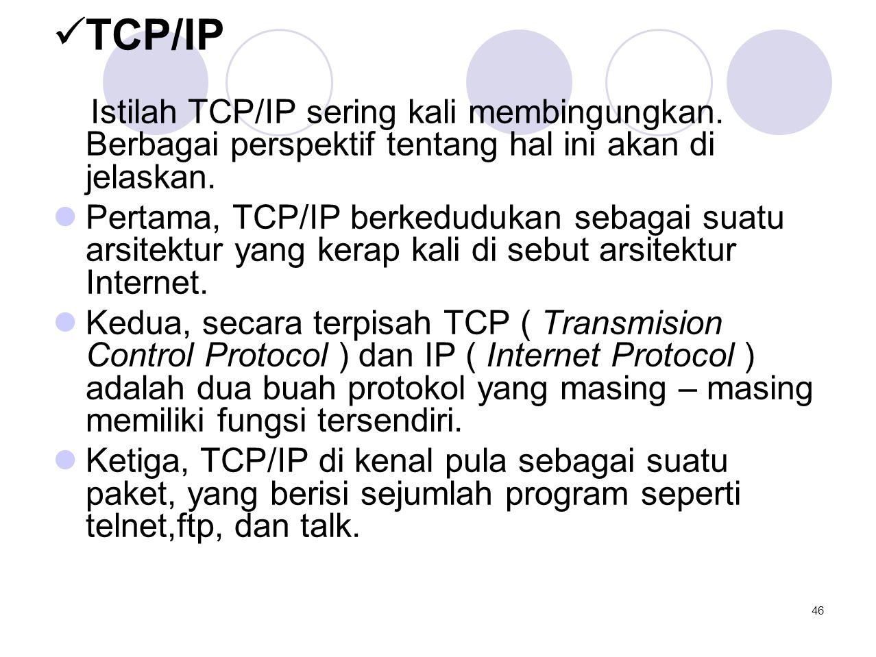  TCP/IP Istilah TCP/IP sering kali membingungkan. Berbagai perspektif tentang hal ini akan di jelaskan.  Pertama, TCP/IP berkedudukan sebagai suatu