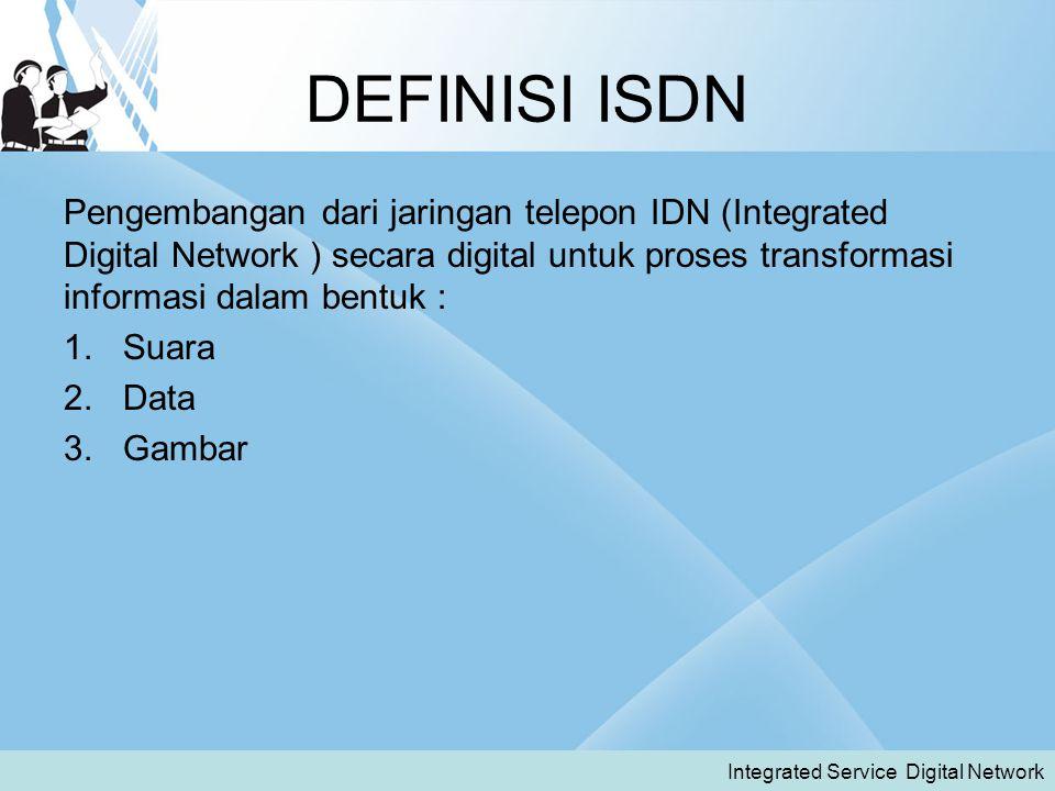 DEFINISI ISDN Pengembangan dari jaringan telepon IDN (Integrated Digital Network ) secara digital untuk proses transformasi informasi dalam bentuk : 1