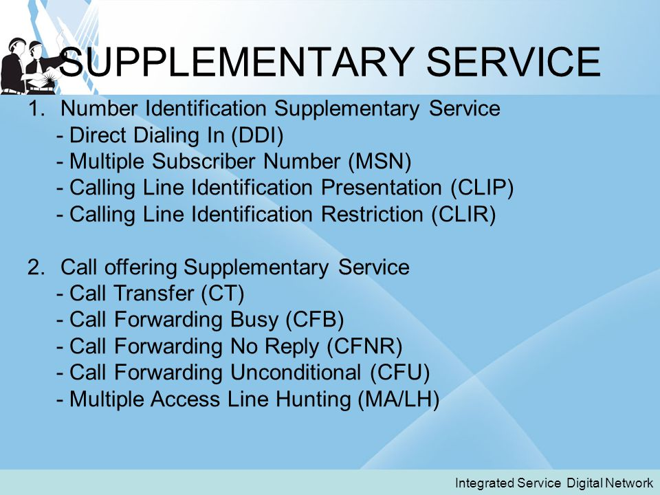 SUPPLEMENTARY SERVICE Integrated Service Digital Network 1.Number Identification Supplementary Service - Direct Dialing In (DDI) - Multiple Subscriber Number (MSN) - Calling Line Identification Presentation (CLIP) - Calling Line Identification Restriction (CLIR) 2.Call offering Supplementary Service - Call Transfer (CT) - Call Forwarding Busy (CFB) - Call Forwarding No Reply (CFNR) - Call Forwarding Unconditional (CFU) - Multiple Access Line Hunting (MA/LH)