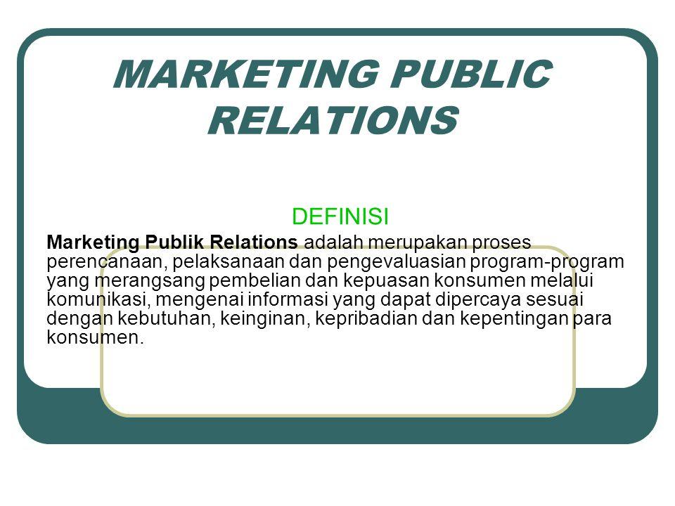 MARKETING PUBLIC RELATIONS DEFINISI Marketing Publik Relations adalah merupakan proses perencanaan, pelaksanaan dan pengevaluasian program-program yang merangsang pembelian dan kepuasan konsumen melalui komunikasi, mengenai informasi yang dapat dipercaya sesuai dengan kebutuhan, keinginan, kepribadian dan kepentingan para konsumen.