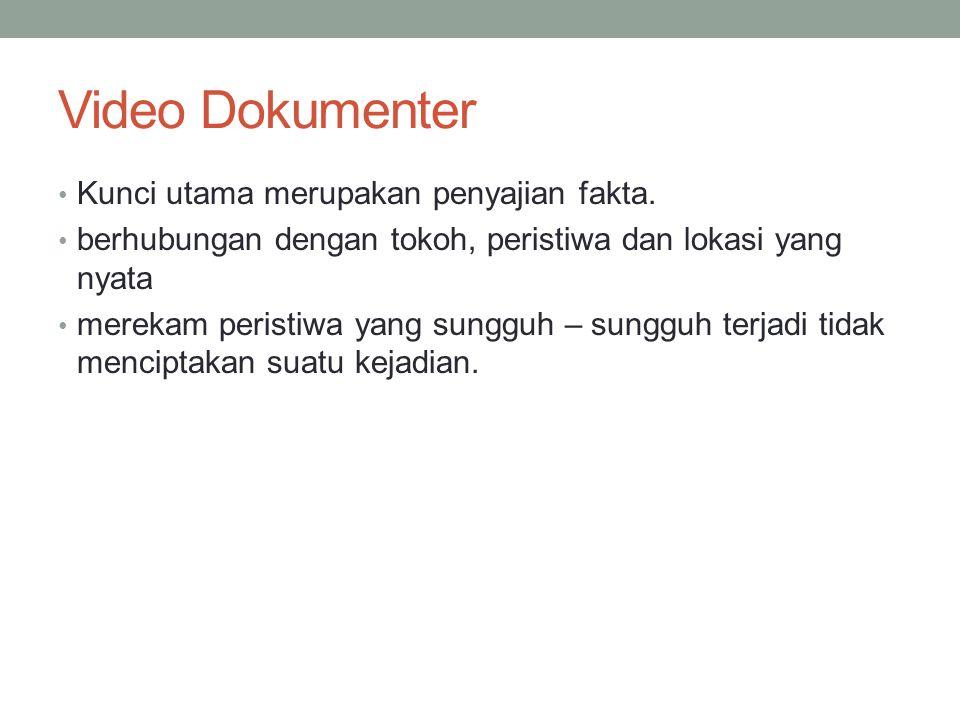 Video Dokumenter • Kunci utama merupakan penyajian fakta. • berhubungan dengan tokoh, peristiwa dan lokasi yang nyata • merekam peristiwa yang sungguh
