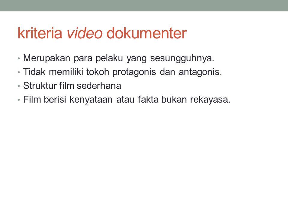 kriteria video dokumenter • Merupakan para pelaku yang sesungguhnya. • Tidak memiliki tokoh protagonis dan antagonis. • Struktur film sederhana • Film