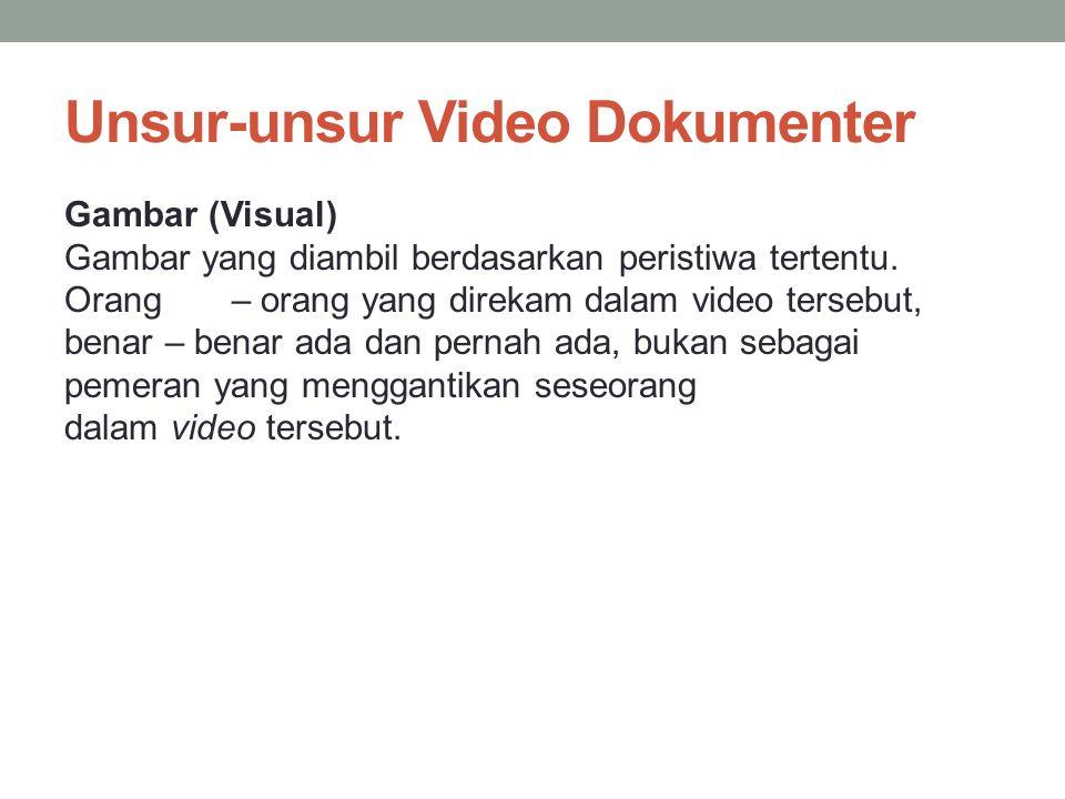 Unsur-unsur Video Dokumenter Gambar (Visual) Gambar yang diambil berdasarkan peristiwa tertentu. Orang – orang yang direkam dalam video tersebut, bena
