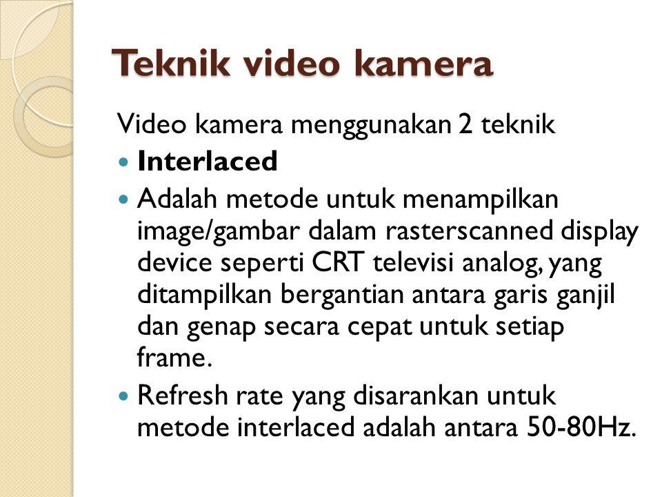 Teknik video kamera Video kamera menggunakan 2 teknik  Interlaced  Adalah metode untuk menampilkan image/gambar dalam rasterscanned display device s