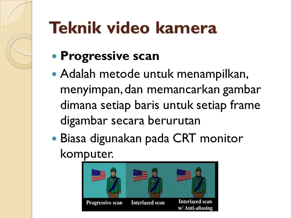Teknik video kamera  Progressive scan  Adalah metode untuk menampilkan, menyimpan, dan memancarkan gambar dimana setiap baris untuk setiap frame dig