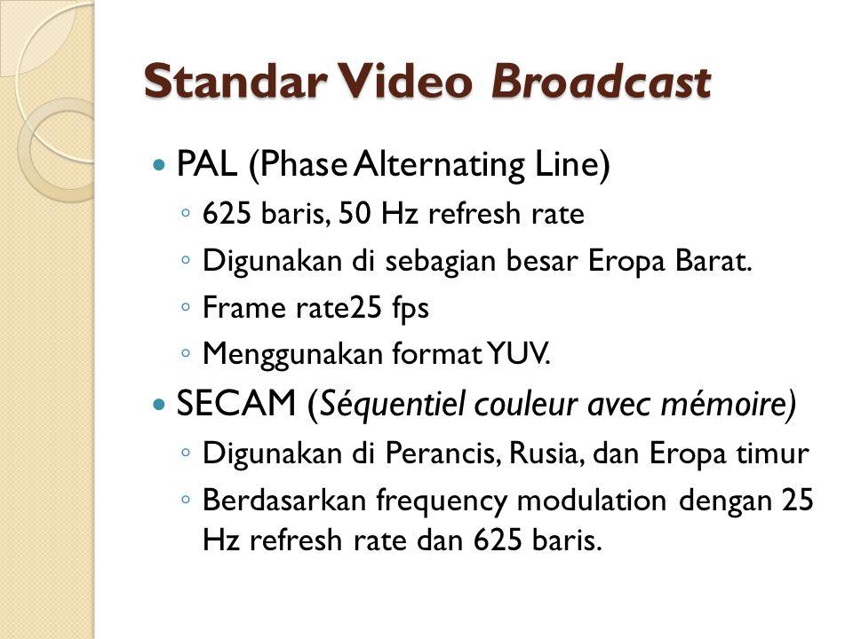 Standar Video Broadcast  PAL (Phase Alternating Line) ◦ 625 baris, 50 Hz refresh rate ◦ Digunakan di sebagian besar Eropa Barat. ◦ Frame rate25 fps ◦