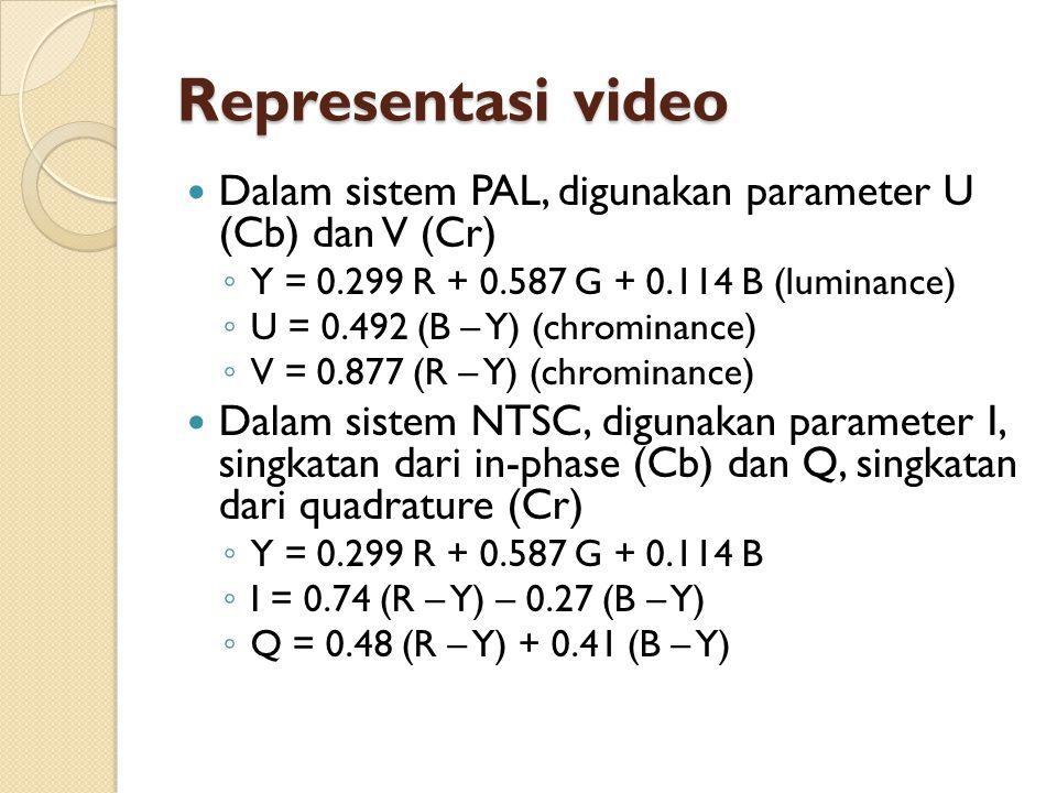 Representasi video  Dalam sistem PAL, digunakan parameter U (Cb) dan V (Cr) ◦ Y = 0.299 R + 0.587 G + 0.114 B (luminance) ◦ U = 0.492 (B – Y) (chromi
