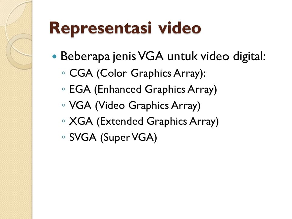 Representasi video  Beberapa jenis VGA untuk video digital: ◦ CGA (Color Graphics Array): ◦ EGA (Enhanced Graphics Array) ◦ VGA (Video Graphics Array) ◦ XGA (Extended Graphics Array) ◦ SVGA (Super VGA)