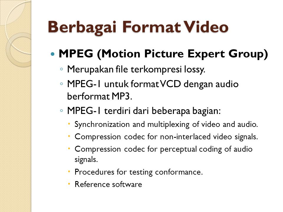Berbagai Format Video  MPEG (Motion Picture Expert Group) ◦ Merupakan file terkompresi lossy.