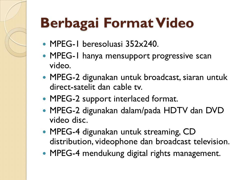 Berbagai Format Video  MPEG-1 beresoluasi 352x240.  MPEG-1 hanya mensupport progressive scan video.  MPEG-2 digunakan untuk broadcast, siaran untuk