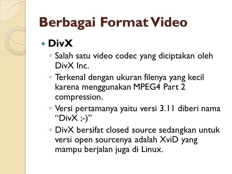 Berbagai Format Video  DivX ◦ Salah satu video codec yang diciptakan oleh DivX Inc. ◦ Terkenal dengan ukuran filenya yang kecil karena menggunakan MP