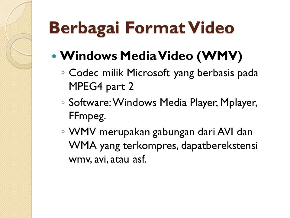 Berbagai Format Video  Windows Media Video (WMV) ◦ Codec milik Microsoft yang berbasis pada MPEG4 part 2 ◦ Software: Windows Media Player, Mplayer, FFmpeg.