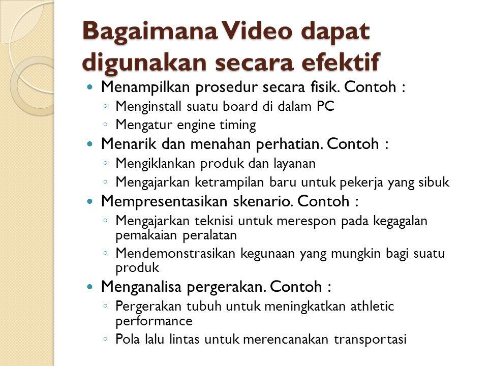 Bagaimana Video dapat digunakan secara efektif  Menampilkan prosedur secara fisik. Contoh : ◦ Menginstall suatu board di dalam PC ◦ Mengatur engine t