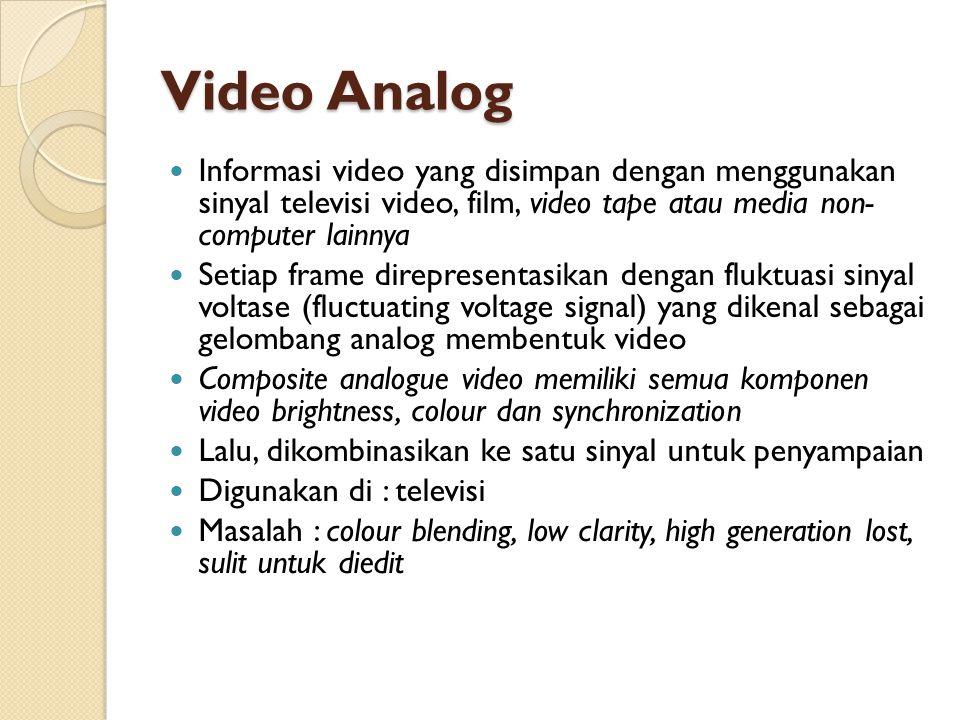 Video Analog  Informasi video yang disimpan dengan menggunakan sinyal televisi video, film, video tape atau media non- computer lainnya  Setiap fram