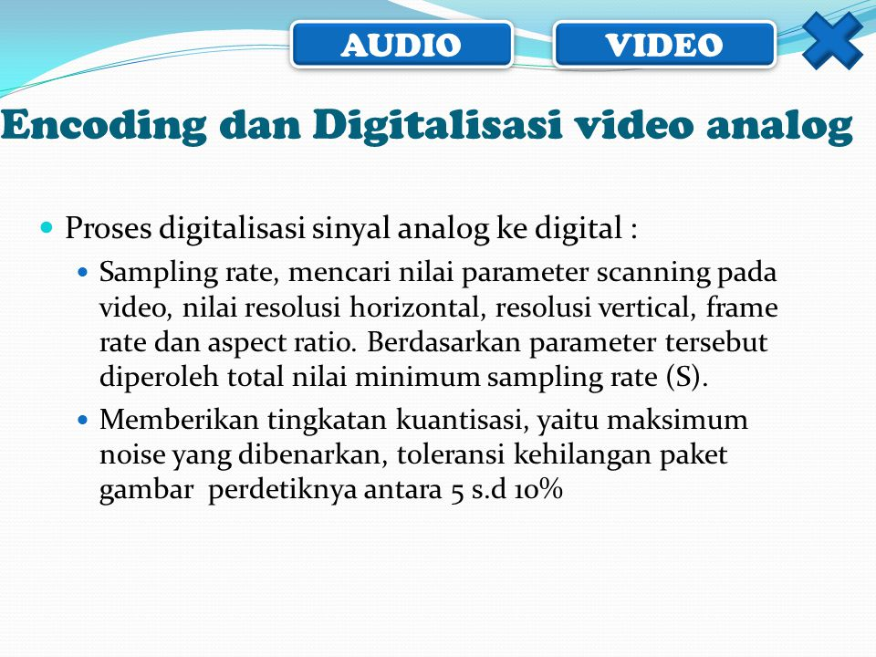 AUDIO VIDEO Encoding dan Digitalisasi video analog  Proses digitalisasi sinyal analog ke digital :  Sampling rate, mencari nilai parameter scanning