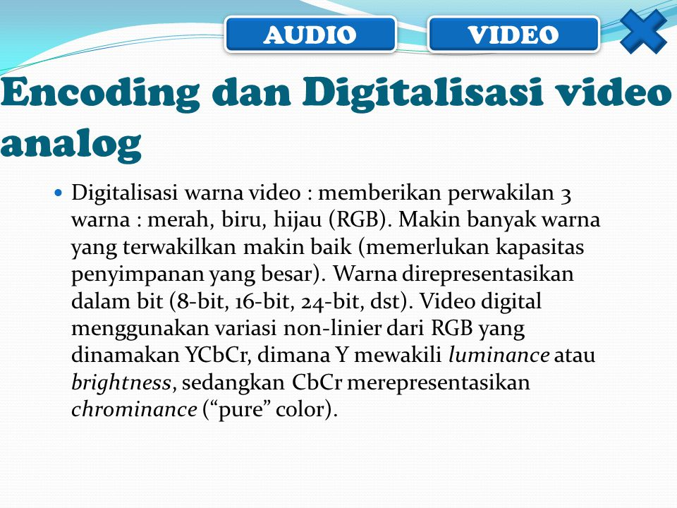 AUDIO VIDEO Encoding dan Digitalisasi video analog  Digitalisasi warna video : memberikan perwakilan 3 warna : merah, biru, hijau (RGB). Makin banyak