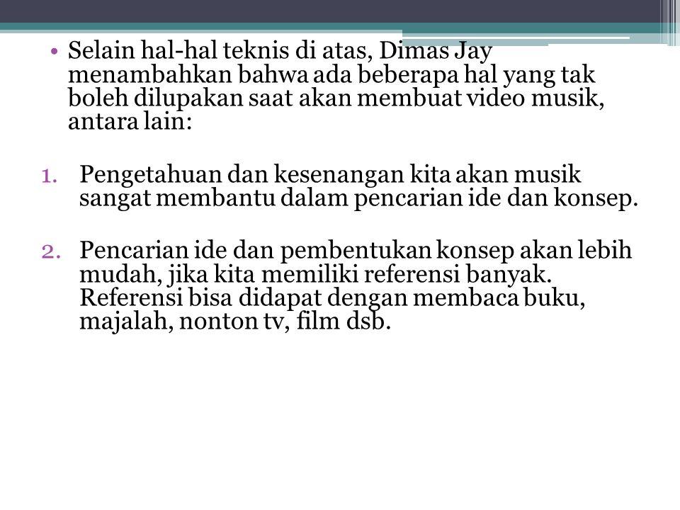 •Selain hal-hal teknis di atas, Dimas Jay menambahkan bahwa ada beberapa hal yang tak boleh dilupakan saat akan membuat video musik, antara lain: 1.Pe