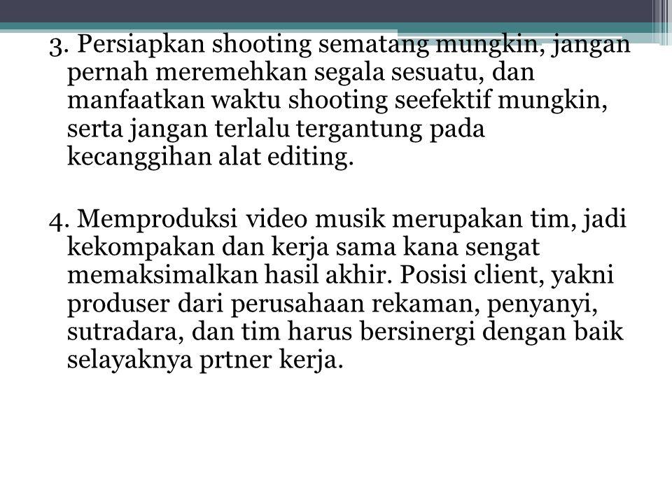 3. Persiapkan shooting sematang mungkin, jangan pernah meremehkan segala sesuatu, dan manfaatkan waktu shooting seefektif mungkin, serta jangan terlal