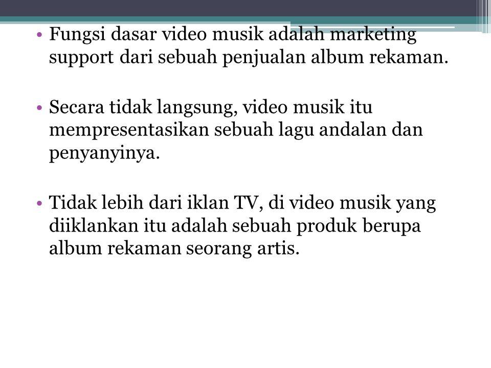•Fungsi dasar video musik adalah marketing support dari sebuah penjualan album rekaman. •Secara tidak langsung, video musik itu mempresentasikan sebua