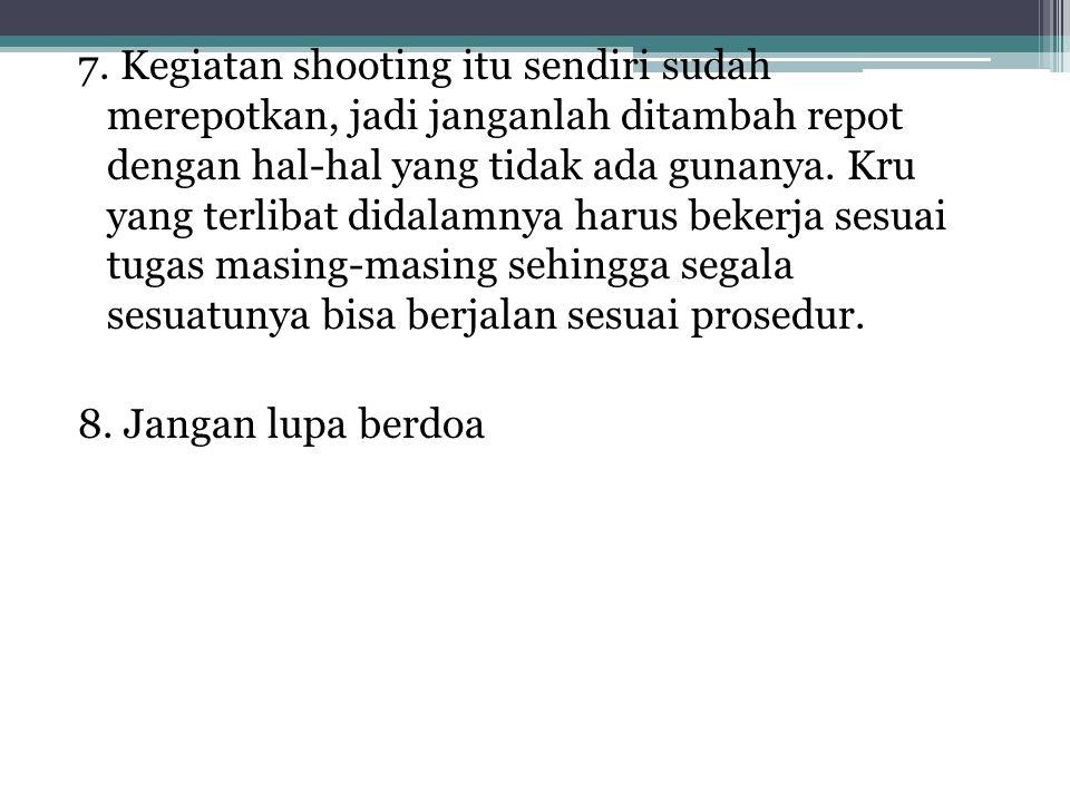 7. Kegiatan shooting itu sendiri sudah merepotkan, jadi janganlah ditambah repot dengan hal-hal yang tidak ada gunanya. Kru yang terlibat didalamnya h