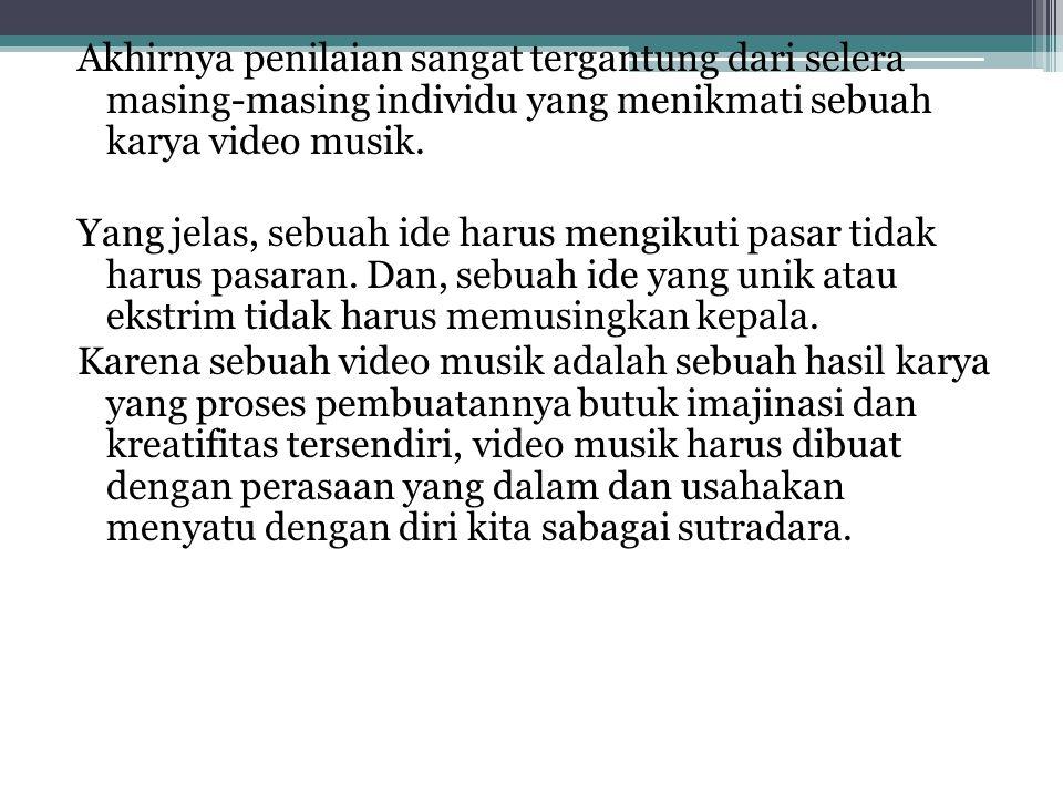 Akhirnya penilaian sangat tergantung dari selera masing-masing individu yang menikmati sebuah karya video musik.