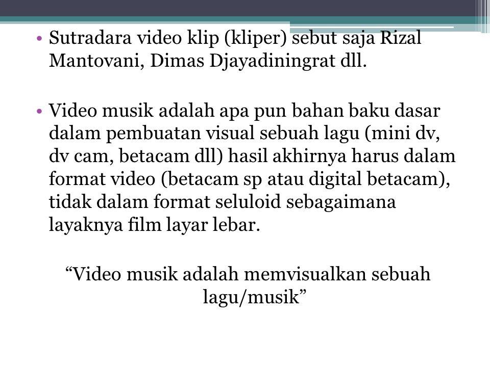 •Sutradara video klip (kliper) sebut saja Rizal Mantovani, Dimas Djayadiningrat dll. •Video musik adalah apa pun bahan baku dasar dalam pembuatan visu