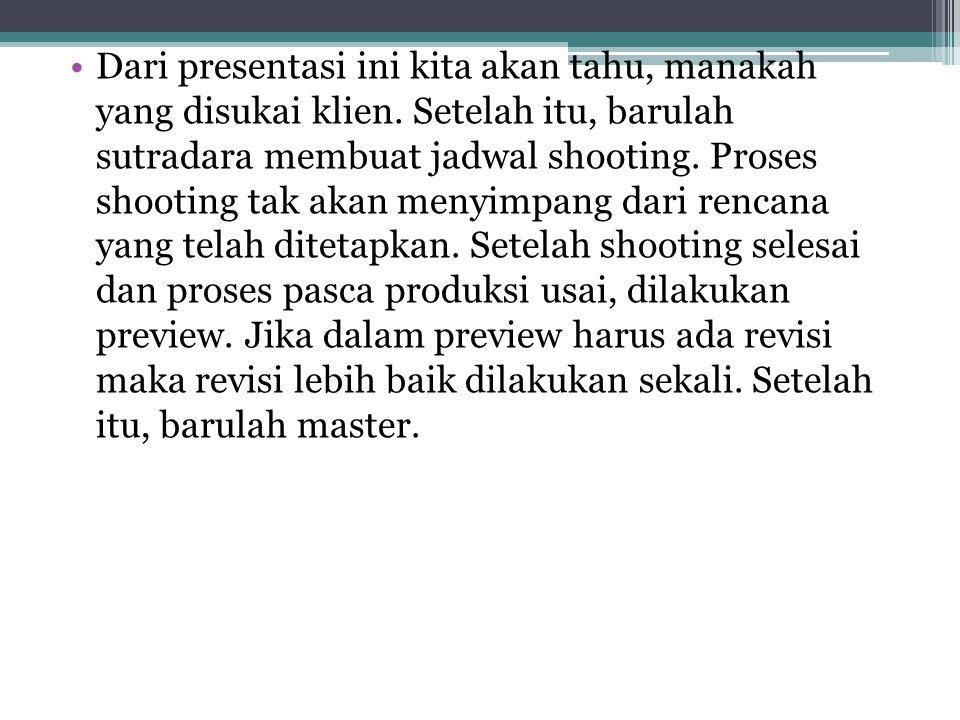 •Dari presentasi ini kita akan tahu, manakah yang disukai klien. Setelah itu, barulah sutradara membuat jadwal shooting. Proses shooting tak akan meny