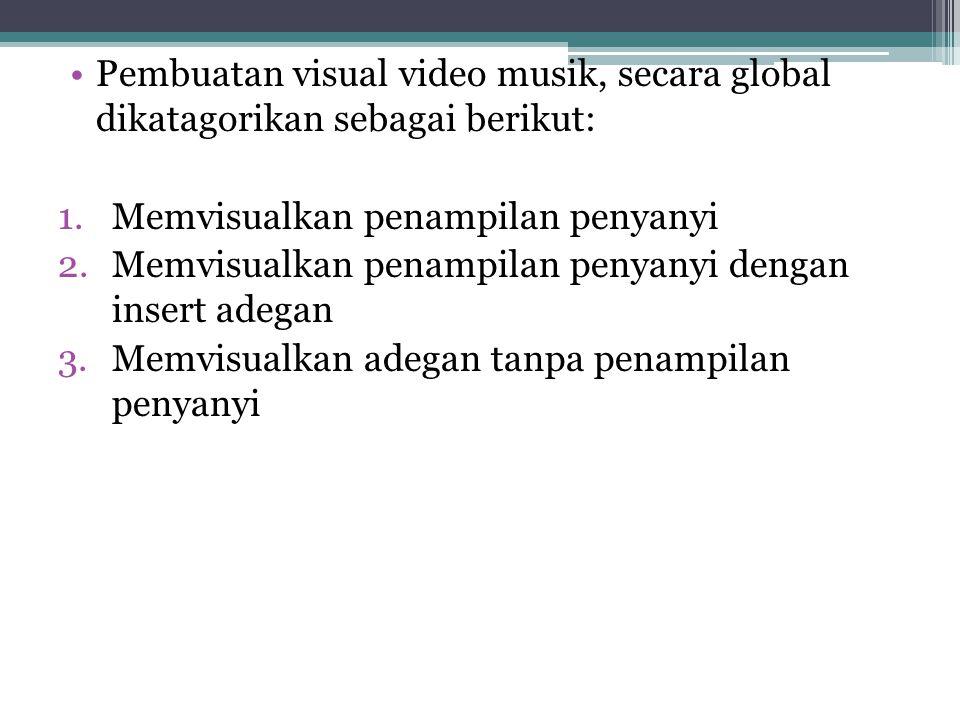 •Pembuatan visual video musik, secara global dikatagorikan sebagai berikut: 1.Memvisualkan penampilan penyanyi 2.Memvisualkan penampilan penyanyi deng