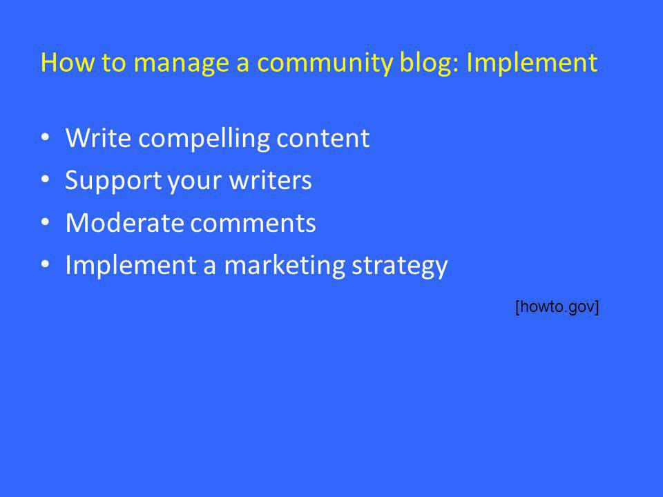 How to manage a community blog: Implement • Write compelling content • Support your writers • Moderate comments • Implement a marketing strategy [howt