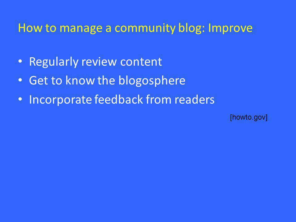 How to manage a community blog: Improve • Regularly review content • Get to know the blogosphere • Incorporate feedback from readers [howto.gov]