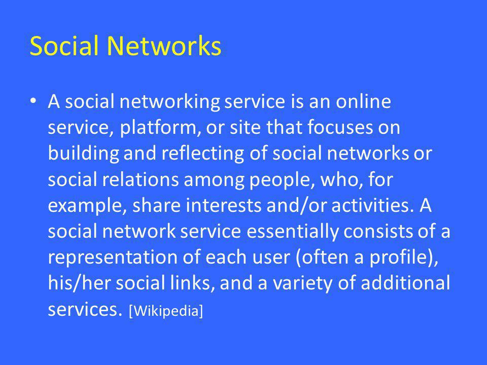 Social Networks • A social networking service is an online service, platform, or site that focuses on building and reflecting of social networks or social relations among people, who, for example, share interests and/or activities.