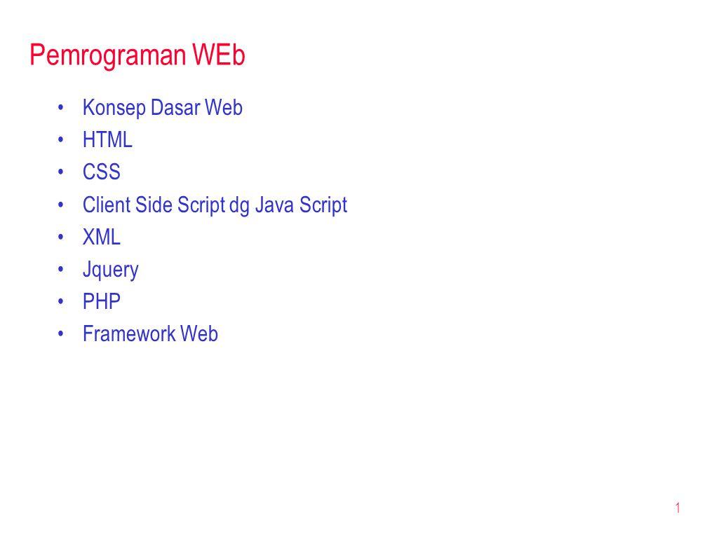 Pemrograman WEb •Konsep Dasar Web •HTML •CSS •Client Side Script dg Java Script •XML •Jquery •PHP •Framework Web 1