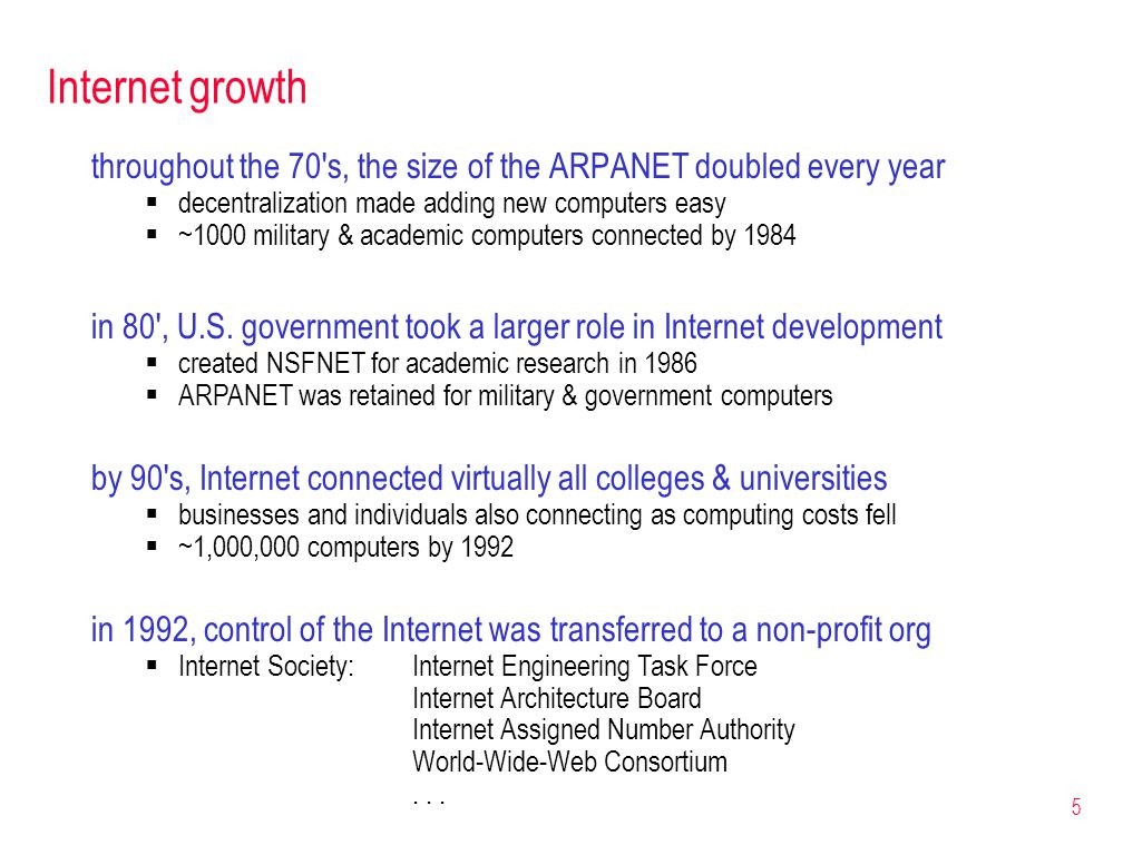 5 Internet growth throughout the 70's, the size of the ARPANET doubled every year  decentralization made adding new computers easy  ~1000 military &