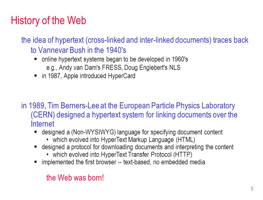 9 History of the Web the idea of hypertext (cross-linked and inter-linked documents) traces back to Vannevar Bush in the 1940's  online hypertext sys