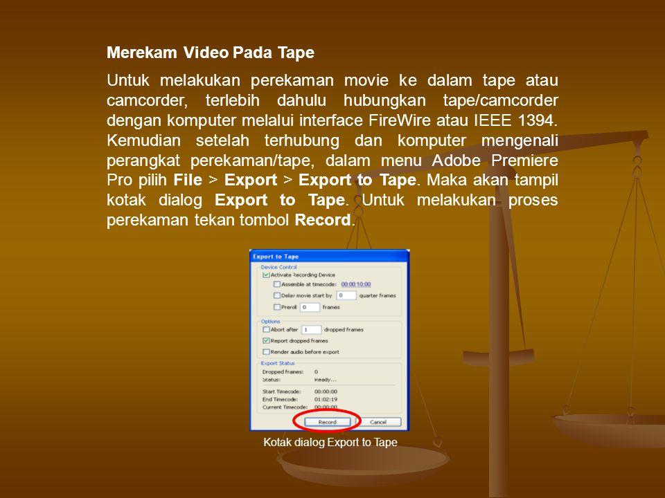 Merekam Video Pada Tape Untuk melakukan perekaman movie ke dalam tape atau camcorder, terlebih dahulu hubungkan tape/camcorder dengan komputer melalui interface FireWire atau IEEE 1394.