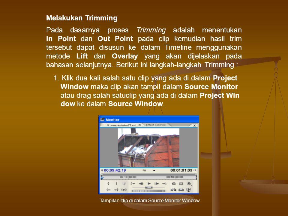 Melakukan Trimming Pada dasarnya proses Trimming adalah menentukan In Point dan Out Point pada clip kemudian hasil trim tersebut dapat disusun ke dalam Timeline menggunakan metode Lift dan Overlay yang akan dijelaskan pada bahasan selanjutnya.