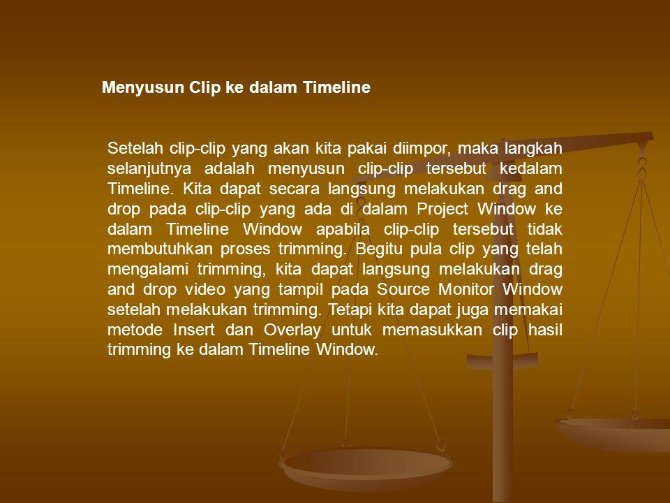 Menyusun Clip ke dalam Timeline Setelah clip-clip yang akan kita pakai diimpor, maka langkah selanjutnya adalah menyusun clip-clip tersebut kedalam Timeline.