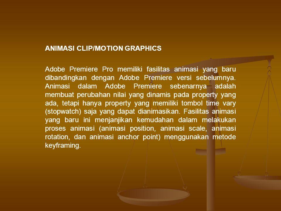 ANIMASI CLIP/MOTION GRAPHICS Adobe Premiere Pro memiliki fasilitas animasi yang baru dibandingkan dengan Adobe Premiere versi sebelumnya.