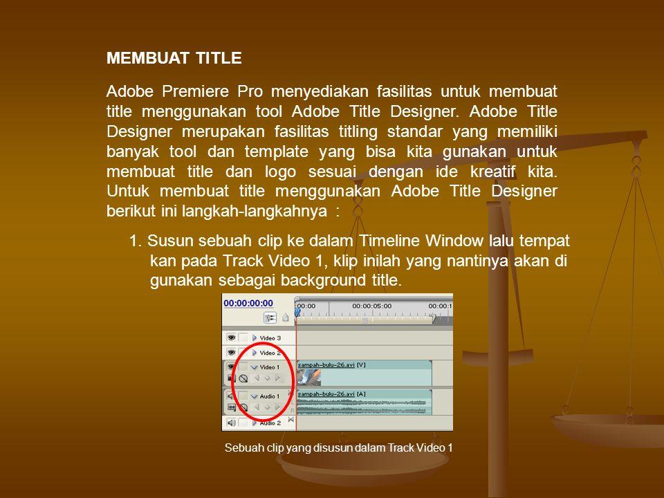 MEMBUAT TITLE Adobe Premiere Pro menyediakan fasilitas untuk membuat title menggunakan tool Adobe Title Designer.