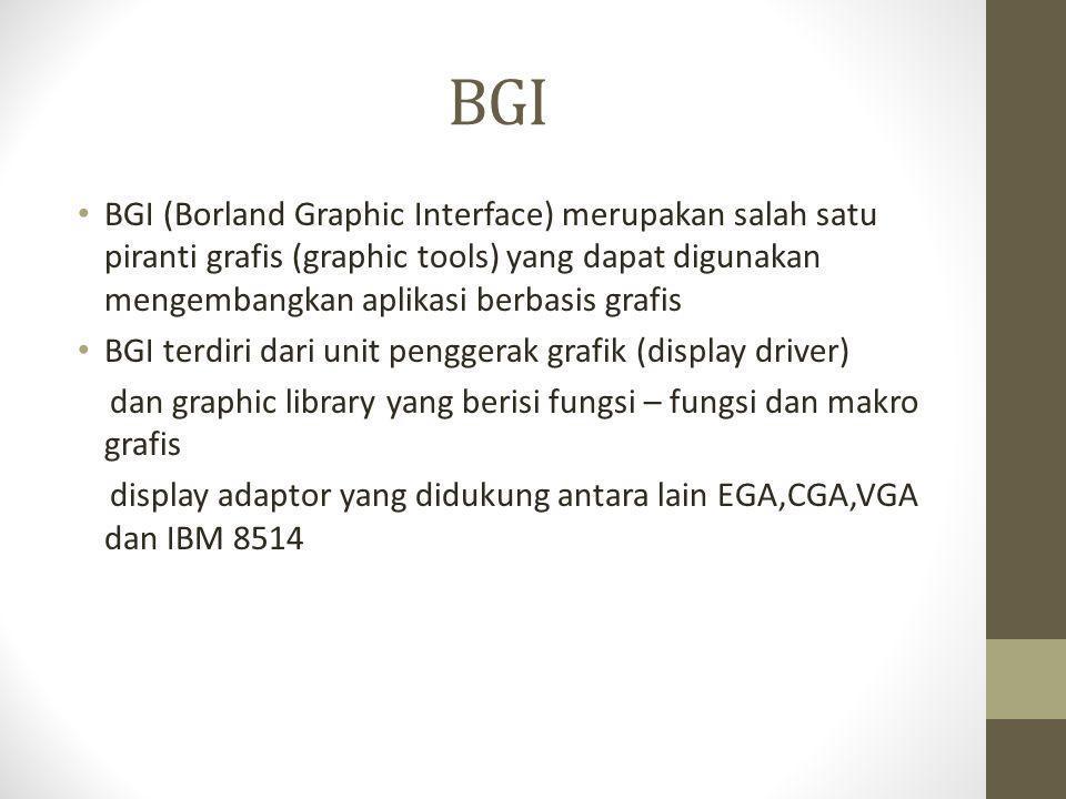 BGI • BGI (Borland Graphic Interface) merupakan salah satu piranti grafis (graphic tools) yang dapat digunakan mengembangkan aplikasi berbasis grafis