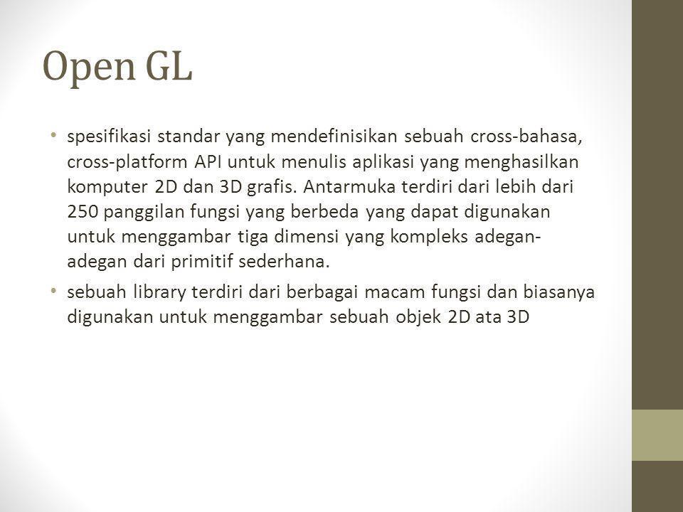 Open GL • spesifikasi standar yang mendefinisikan sebuah cross-bahasa, cross-platform API untuk menulis aplikasi yang menghasilkan komputer 2D dan 3D